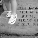 The Hardest part of any Journey is taking that First Step