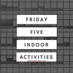 Friday Five – Indoor Activities
