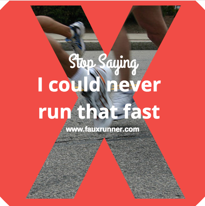 Stop Saying I could Never Run that Fast